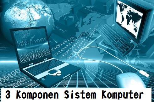 3 Komponen Sistem Komputer, Sudah Tahu?